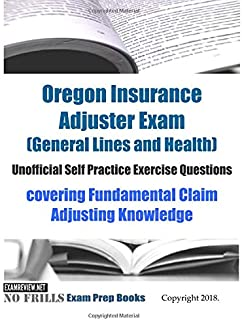 Oregon Insurance Adjuster Exam (General Lines and Health) Unofficial Self Practice Exercise Questions: covering Fundamental Claim Adjusting Knowledge