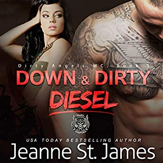 Down & Dirty: Diesel      Dirty Angels MC, Book 4              Written by:                                                                                                                                 Jeanne St. James                               Narrated by:                                                                                                                                 Wen Ross,                                                                                        Ava Lucas                      Length: 7 hrs and 35 mins     1 rating     Overall 5.0