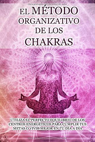 EL MÉTODO ORGANIZATIVO DE LOS CHAKRAS: Utiliza el perfecto equilibrio de los centros energéticos para cumplir tus metas o vivir mejor en tu día a día: ... el poder de cada chakra en tu rutina diaria