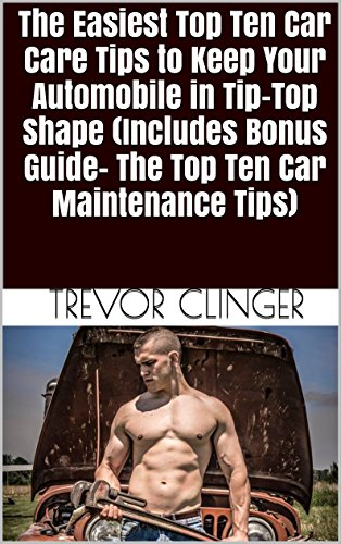 The Easiest Top Ten Car Care Tips to Keep Your Automobile in Tip-Top Shape (Includes Bonus Guide- The Top Ten Car Maintenance Tips) (English Edition)