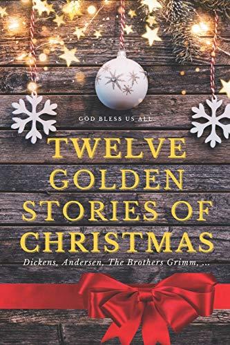 Twelve golden stories of Christmas: Dickens, Andersen, The Brothers Grimm, ...