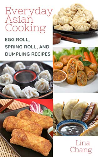 Everyday Asian Cooking: Egg Roll, Spring Roll, and Dumpling Recipes (Quick and Easy Asian Cookbooks Book 2) by [Lina Chang]