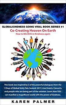 #Globalkindness Going Viral Co-Creating Heaven On Earth: How to Believe in Kindness Again by [Karen  Palmer]