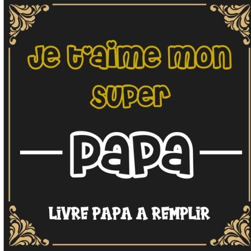 Je t'aime mon super papa Livre papa a remplir: Cadeau original et personnalisé pour la fête des pères Livre pour enfant à compléter par ses propres ... fête des pères pour le MEILLEUR PAPA DU MONDE