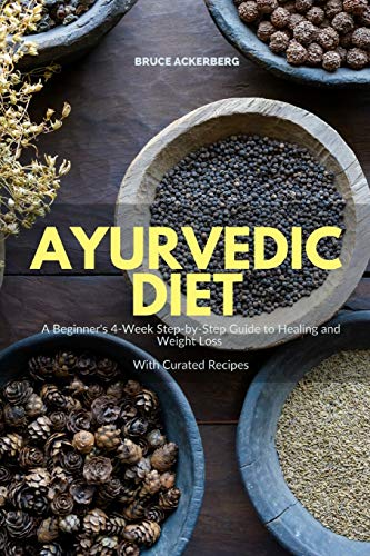 Ayurvedic Diet: A Beginner'S 4-Week Step-By-Step Guide To Healing And Weight Loss With Curated Recipes