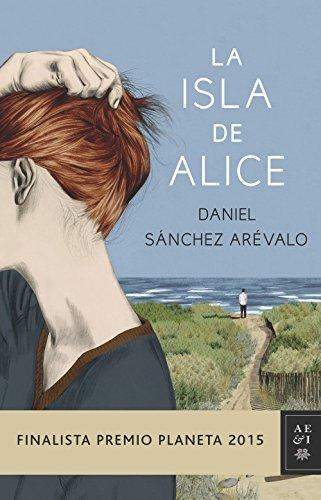 La isla de Alice. Finalista Premio Planeta 2015 by Daniel Snchez Arvalo(2015-11-03)
