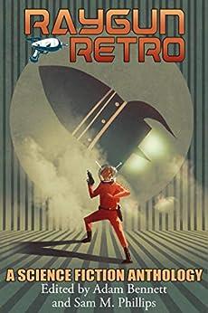 [Adam Bennett, Sam M. Phillips]のRAYGUN RETRO: A Science Fiction Anthology (English Edition)