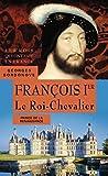 François Ier. Le Roi-Chevalier (Les rois qui ont fait la France)