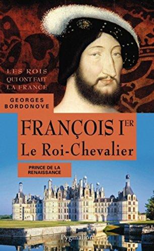 François Ier. Le Roi-Chevalier: Père de Henri II (Les rois qui ont fait la France)