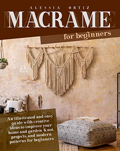 MACRAMÉ FOR BEGINNERS: An illustrated and easy guide with creative ideas to improve your home and garden. Knot, projects, and modern patterns for beginners by [Alessia  Ortiz]