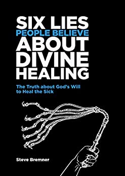 6 Lies People Believe About Divine Healing: The Truth About God's Will To Heal The Sick by [Steve Bremner]