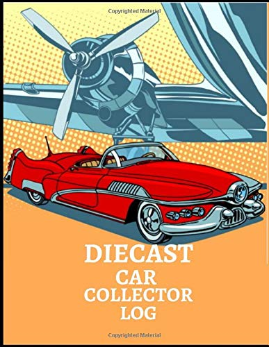 DIECAST CAR COLLECTOR LOG: Notebook To Keep Track Of Your Collection - Automobile Customization Collecting Journal | Buyers | Motor Sports | Vintage Vehicles | Trucks and Trains (Car collection Log)