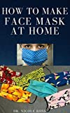 HOW TO MAKE FACE MASK AT HOME: A Quick And Easy DIY Guide To Making A Protective, Reusable And Disposable Medical Face Mask For Prevention And Protection ... Viruses And Infections. (English Edition)