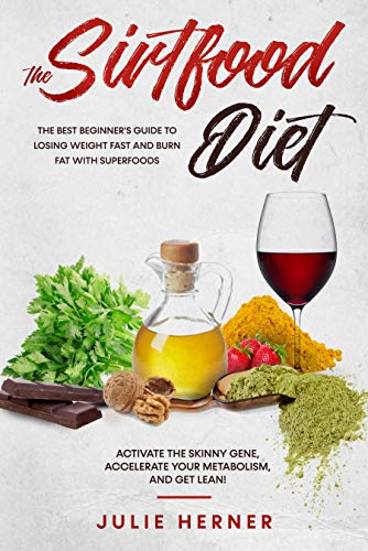 The Sirtfood Diet: The Best Beginner's Guide to Lose Weight Fast and Burn Fat with Superfoods. Activate the Skinny Gene, Accelerate your Metabolism, and get Lean!