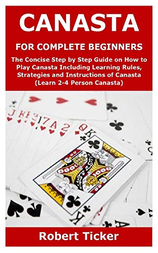 CANASTA FOR COMPLETE BEGINNERS: The Concise Step by Step Guide on How to Play Canasta Including Learning Rules, Strategies and Instructions of Canasta (Learn 2-4 Person Canasta)