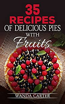 35 Recipes of Delicious Pies with Fruits (Delicious Fruit Pie Recipes, Desserts Recipes, Сake recipes, Key lime pie, Desserts CookBook, whoopie pie cookbook ) by [Wanda Carter]