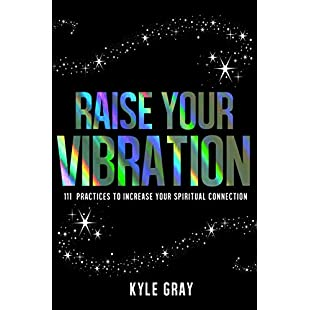 Raise Your Vibration 111 Practices to Increase Your Spiritual Connection