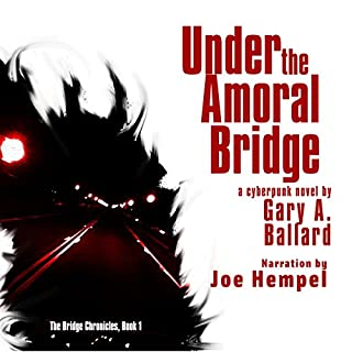 Under the Amoral Bridge     A Cyberpunk Novel: The Bridge Chronicles, Book 1              By:                                                                                                                                 Gary A. Ballard                               Narrated by:                                                                                                                                 Joe Hempel                      Length: 4 hrs     38 ratings     Overall 4.1