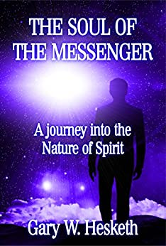 THE SOUL OF THE MESSENGER: A journey into the Nature of Spirit by [Gary W Hesketh]