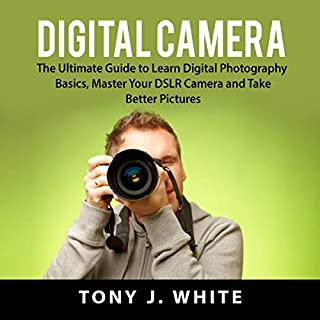 Digital Camera: The Ultimate Guide to Learn Digital Photography Basics, Master Your DSLR Camera and Take Better Pictures audiobook cover art
