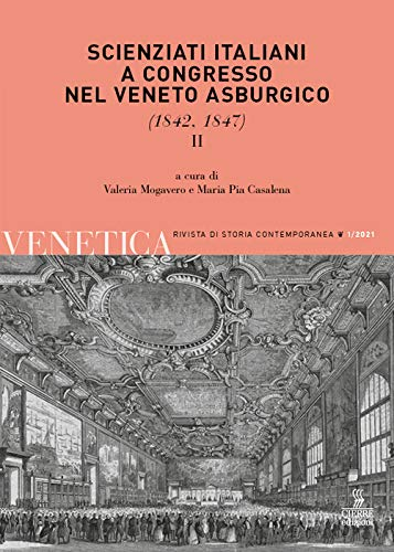 Venetica. Annuario di storia delle Venezie in età contemporanea. Scienziati italiani a congresso nel Veneto asburgico (1842, 1847) (2021) (Vol. 1/2)