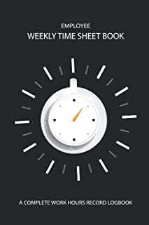 Employee Weekly Time Sheet Logbook - A Complete Work Hours Record Book: Weekly Timesheet Keeper, Work Hours Organizer Note...
