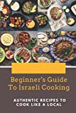Beginner s Guide To Israeli Cooking: Authentic Recipes To Cook Like A Local: Israeli Recipes