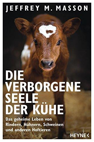 Die verborgene Seele der Kühe: Das geheime Leben von Rindern, Hühnern, Schweinen und anderen Hoftieren