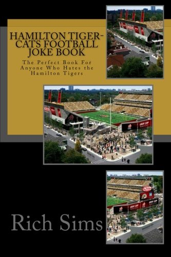 Hamilton Tiger-Cats Football Joke Book: The Perfect Book For Anyone Who Hates the Hamilton Tigers (CFL Joke Books)