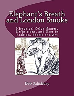 Elephant's Breath and London Smoke: Historical Color Names, Definitions, and Uses in Fashion, Fabric and Art by [Deb Salisbury]