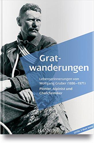 Gratwanderungen: Lebenserinnerungen von Wolfgang Gruber (1886-1971), Pionier, Alpinist und Chefchemiker