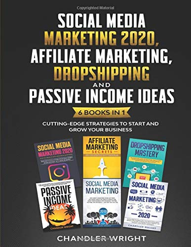 Social Media Marketing 2020: Affiliate Marketing, Dropshipping and Passive Income Ideas – 6 Books in 1 – Cutting-Edge Strategies to Start and Grow Your Business