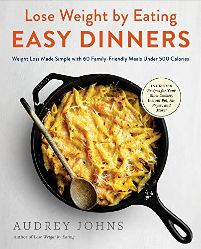 Lose Weight by Eating: Easy Dinners: Weight Loss Made Simple with 60 Family-Friendly Meals Under 500 Calories