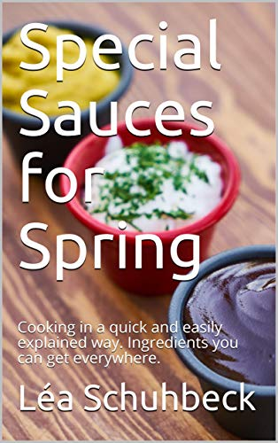Special Sauces for Spring: Cooking in a quick and easily explained way. Ingredients you can get everywhere. (English Edition)