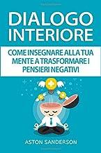 Dialogo Interiore: Come Insegnare alla Tua Mente a Trasformare i Pensieri Negativi (Italian Edition)