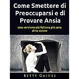 Come Smettere di Preoccuparsi e di Provare Ansia: una versione più felice e più sana di te stesso (Italian Edition)