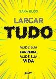 Largar tudo: mude sua carreira, mude sua vida (Portuguese Edition)...