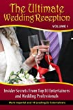 The Ultimate Wedding Reception: Insider Secrets From Top DJ Entertainers and Event Professionals (Volume 1)