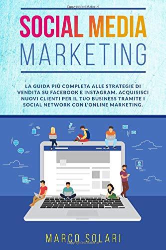 SOCIAL MEDIA MARKETING: La guida più completa per le strategie di vendita su Facebook e Instagram. Acquisisci nuovi clienti per il tuo business tramite i Social Network con l'Online Marketing.