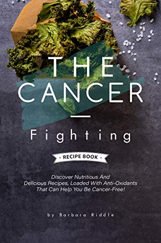 THE CANCER-FIGHTING RECIPE BOOK: Discover Nutritious And Delicious Recipes, Loaded With Anti-Oxidants That Can Help You Be Cancer-Free! by [Barbara Riddle]