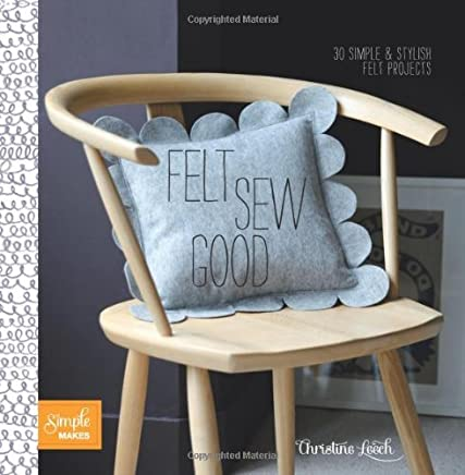 Felt Sew Good: 20 Simple Projects All Cut and Stitched from Felt by Christine Leech(2013-04-02)