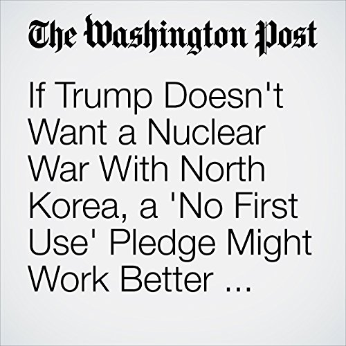 If Trump Doesn't Want a Nuclear War With North Korea, a 'No First Use' Pledge Might Work Better Than Threats copertina
