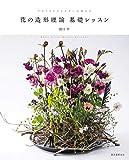 花の造形理論基礎レッスン: フロリストマイスターが教える