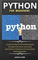 Python for Beginners: Learn Python with This Crash Course for Data Analysis, Machine Learning and Database Programming.