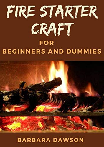Fire starter craft For Beginners and Dummies: The Perfect Beginners Manual (English Edition)