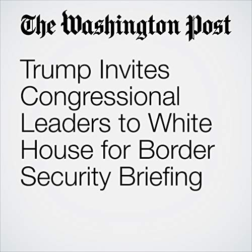 『Trump Invites Congressional Leaders to White House for Border Security Briefing』のカバーアート