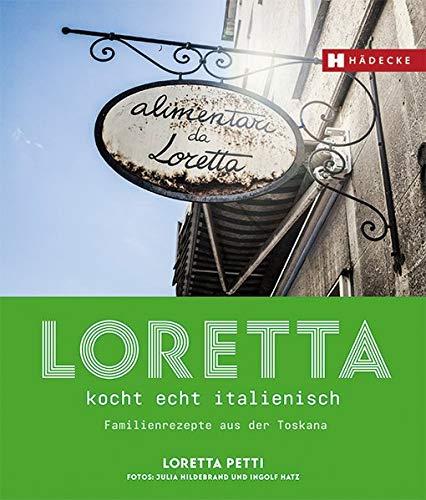 Loretta kocht echt italienisch: Familienrezepte aus der Toskana