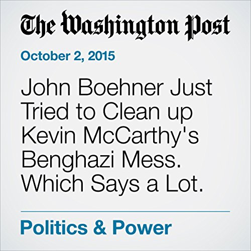 John Boehner Just Tried to Clean up Kevin McCarthy's Benghazi Mess. Which Says a Lot. audiobook cover art