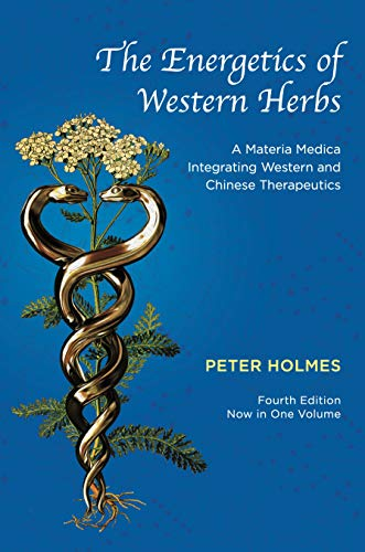 The Energetics of Western Herbs: A Materia Medica Integrating Western and Chinese Therapeutics - Fourth Edition Now in One Volume