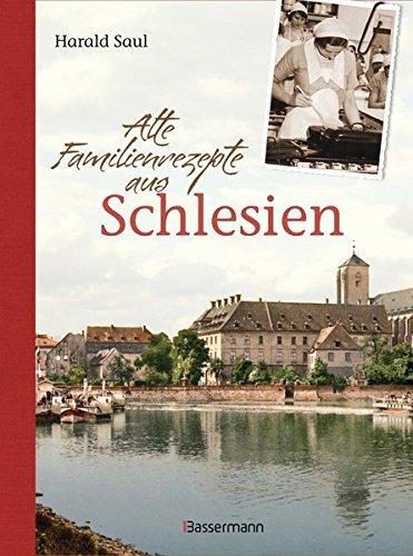 Alte Familienrezepte aus Schlesien: Geschichten, Bilder und Gerichte aus unvergessenen Zeiten